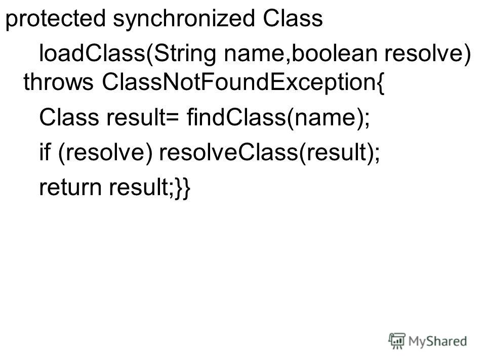 protected synchronized Class loadClass(String name,boolean resolve) throws ClassNotFoundException{ Class result= findClass(name); if (resolve) resolveClass(result); return result;}}