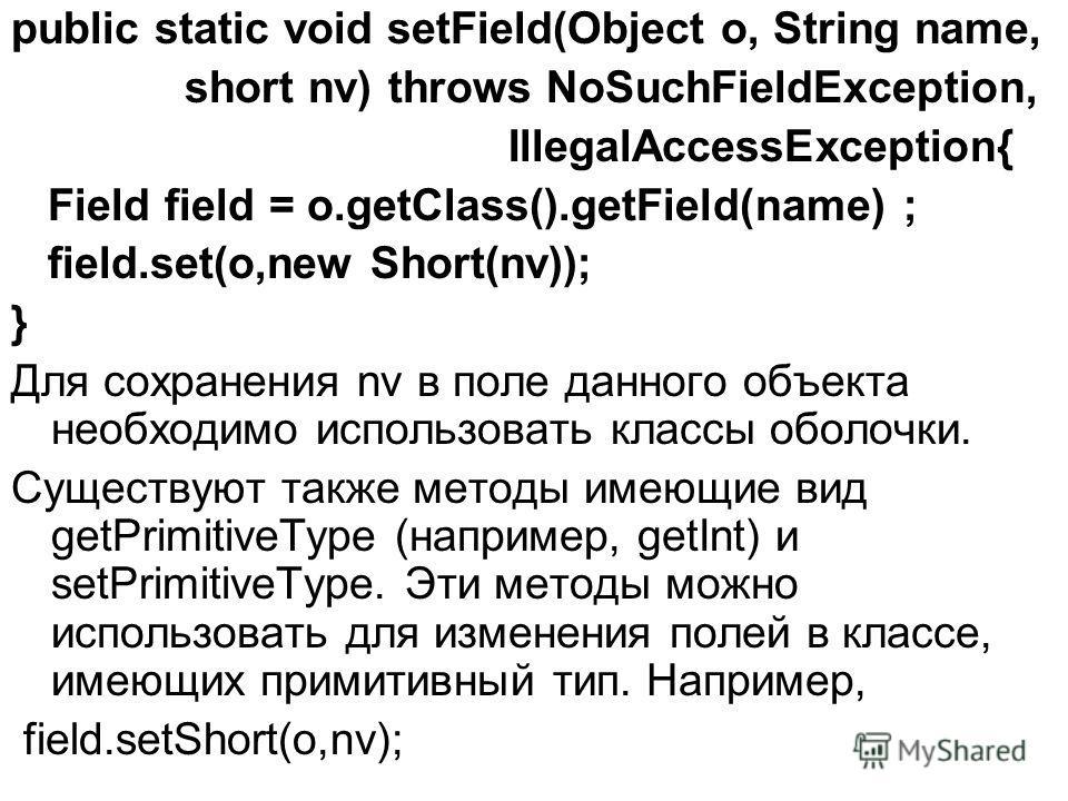 public static void setField(Object o, String name, short nv) throws NoSuchFieldException, IllegalAccessException{ Field field = o.getClass().getField(name) ; field.set(o,new Short(nv)); } Для сохранения nv в поле данного объекта необходимо использова