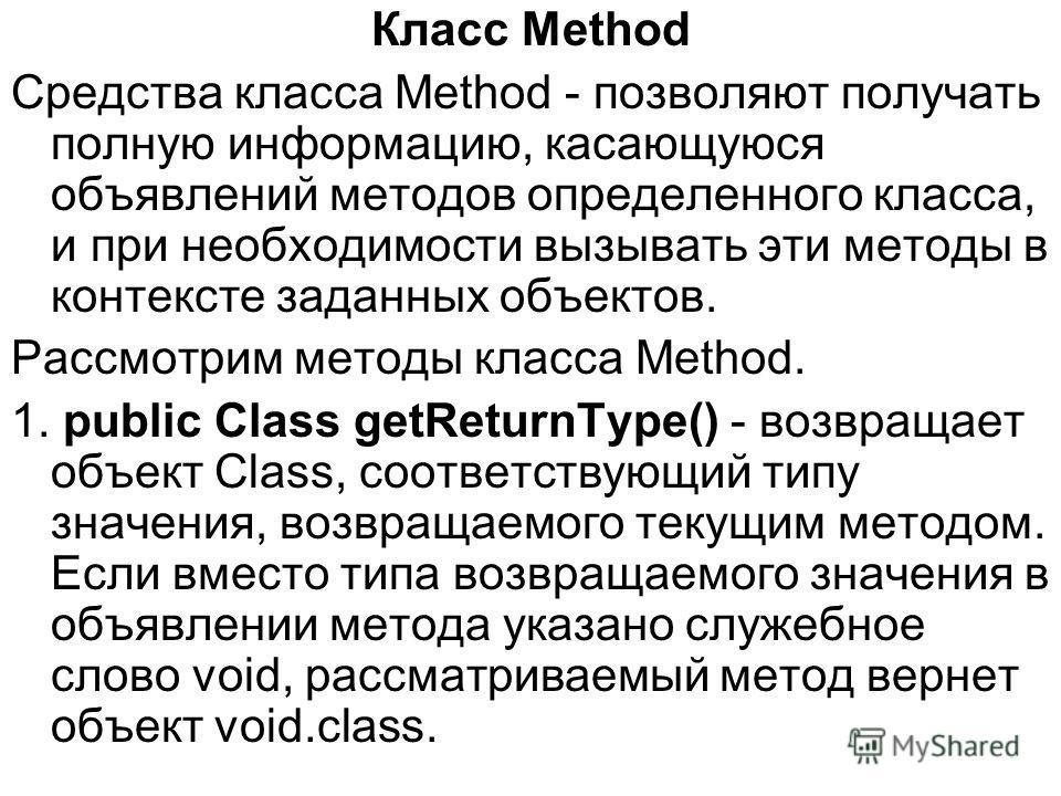 Класс Method Средства класса Method - позволяют получать полную информацию, касающуюся объявлений методов определенного класса, и при необходимости вызывать эти методы в контексте заданных объектов. Рассмотрим методы класса Method. 1. public Class ge