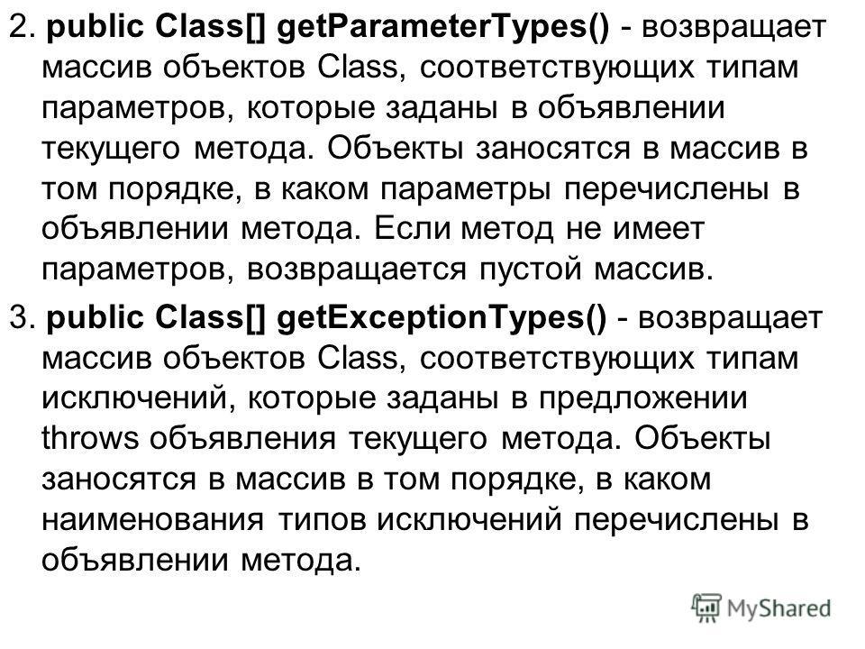 2. public Class[] getParameterTypes() - возвращает массив объектов Class, соответствующих типам параметров, которые заданы в объявлении текущего метода. Объекты заносятся в массив в том порядке, в каком параметры перечислены в объявлении метода. Если