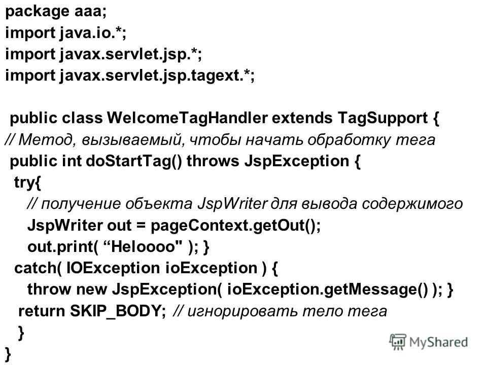 package aaa; import java.io.*; import javax.servlet.jsp.*; import javax.servlet.jsp.tagext.*; public class WelcomeTagHandler extends TagSupport { // Метод, вызываемый, чтобы начать обработку тега public int doStartTag() throws JspException { try{ //