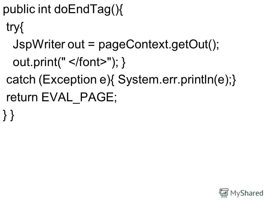 public int doEndTag(){ try{ JspWriter out = pageContext.getOut(); out.print( ); } catch (Exception e){ System.err.println(e);} return EVAL_PAGE; }