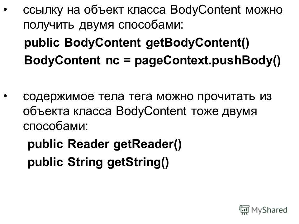 ссылку на объект класса BodyContent можно получить двумя способами: public BodyContent getBodyContent() BodyContent nc = pageContext.pushBody() содержимое тела тега можно прочитать из объекта класса BodyContent тоже двумя способами: public Reader get