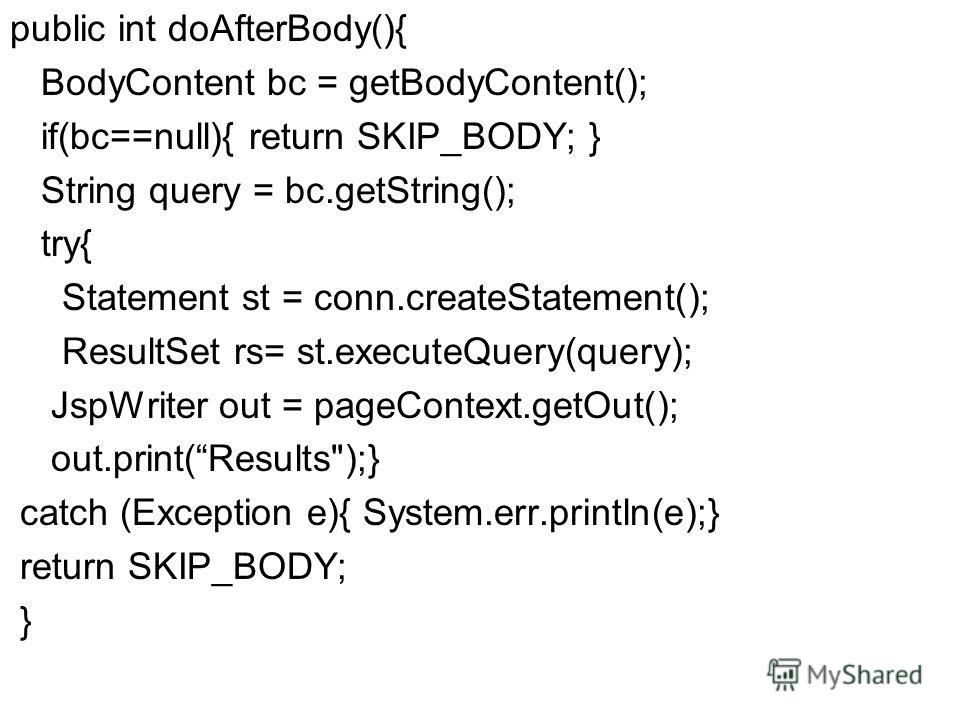 public int doAfterBody(){ BodyContent bc = getBodyContent(); if(bc==null){ return SKIP_BODY; } String query = bc.getString(); try{ Statement st = conn.createStatement(); ResultSet rs= st.executeQuery(query); JspWriter out = pageContext.getOut(); out.