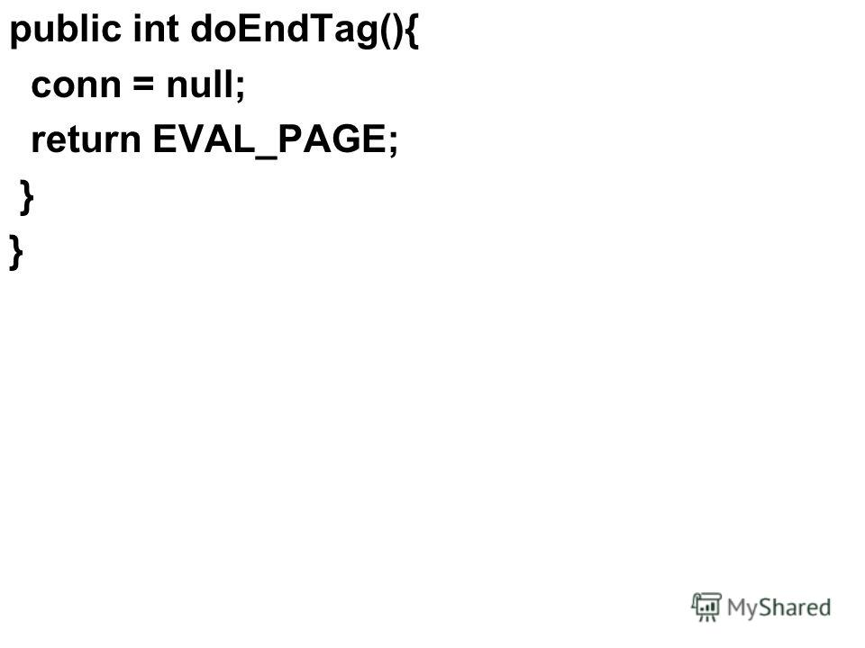public int doEndTag(){ conn = null; return EVAL_PAGE; }