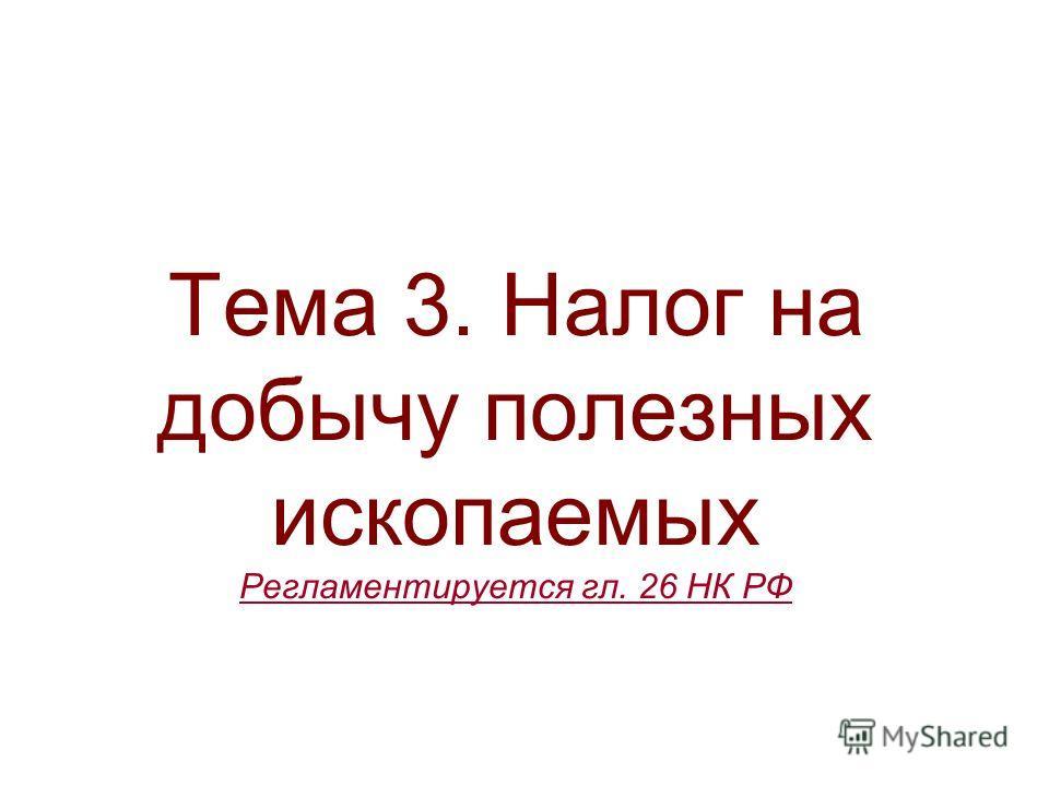 Тема 3. Налог на добычу полезных ископаемых Регламентируется гл. 26 НК РФ