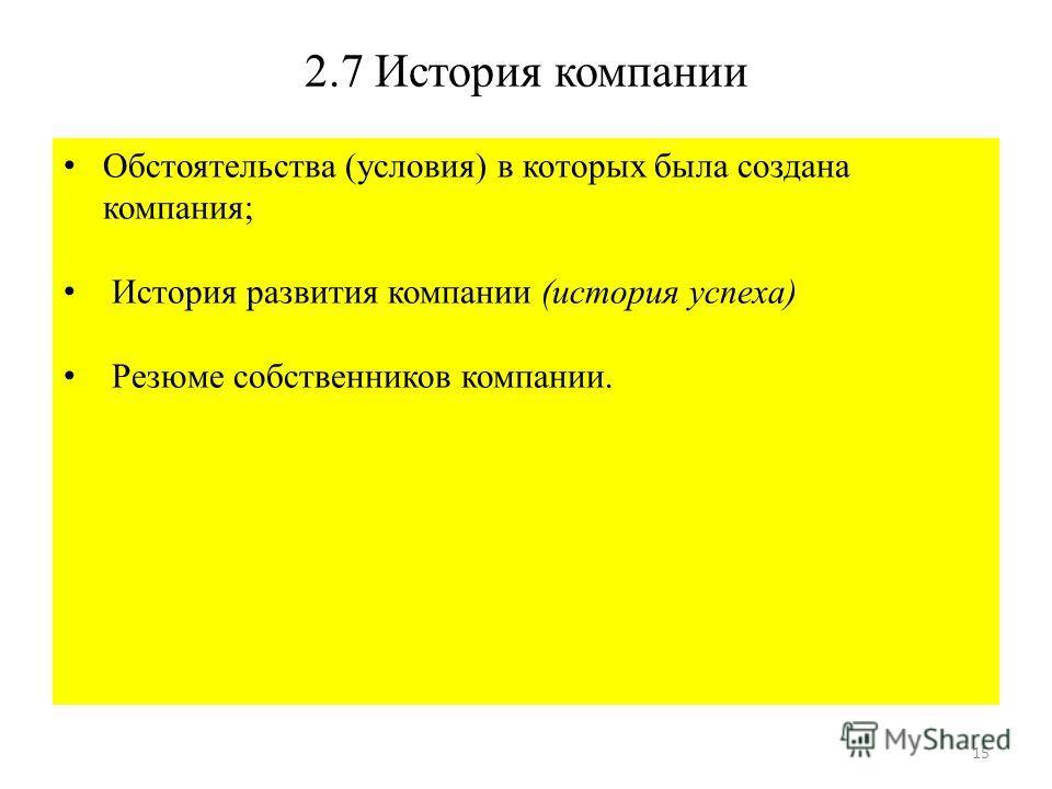 15 2.7 История компании Обстоятельства (условия) в которых была создана компания; История развития компании (история успеха) Резюме собственников компании.