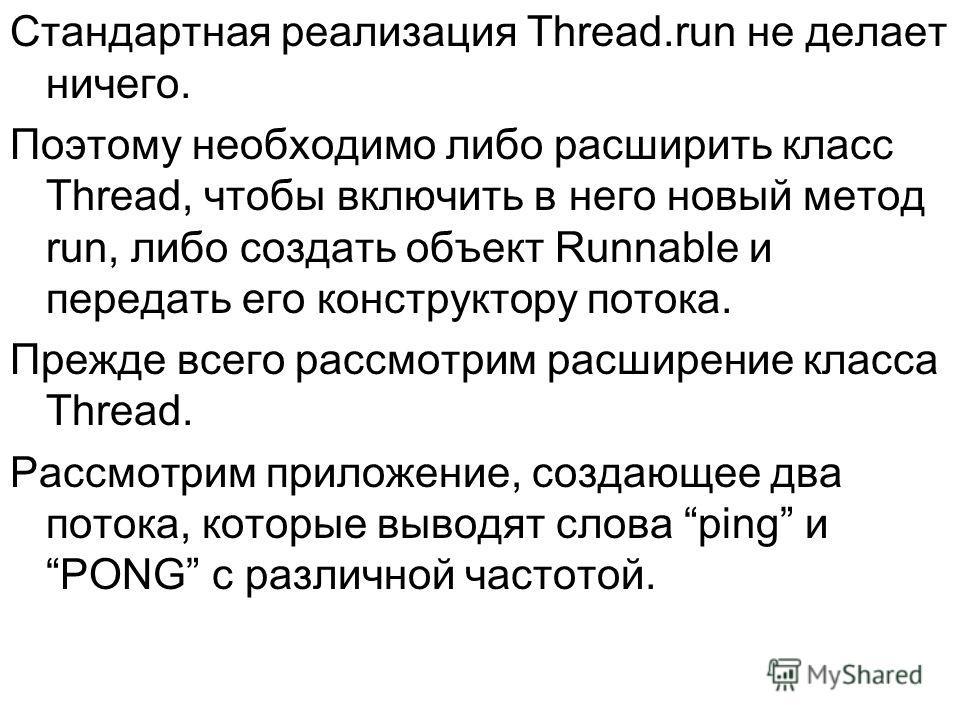 Стандартная реализация Thread.run не делает ничего. Поэтому необходимо либо расширить класс Thread, чтобы включить в него новый метод run, либо создать объект Runnable и передать его конструктору потока. Прежде всего рассмотрим расширение класса Thre