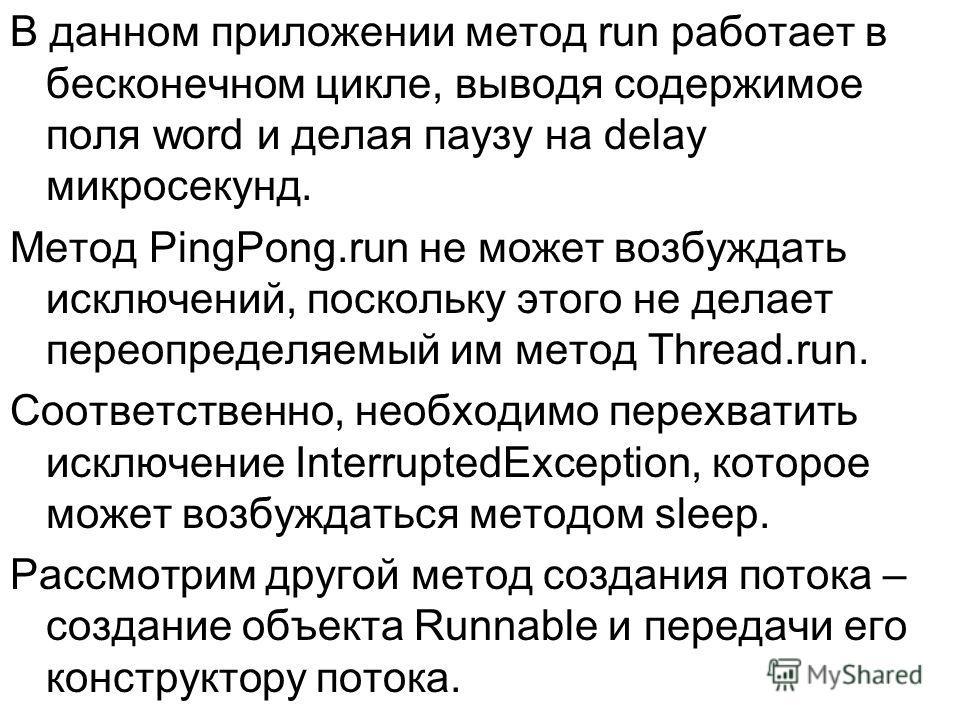 В данном приложении метод run работает в бесконечном цикле, выводя содержимое поля word и делая паузу на delay микросекунд. Метод PingPong.run не может возбуждать исключений, поскольку этого не делает переопределяемый им метод Thread.run. Соответстве