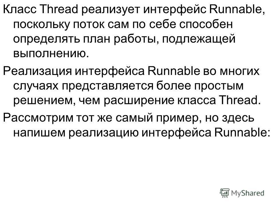 Класс Thread реализует интерфейс Runnable, поскольку поток сам по себе способен определять план работы, подлежащей выполнению. Реализация интерфейса Runnable во многих случаях представляется более простым решением, чем расширение класса Thread. Рассм