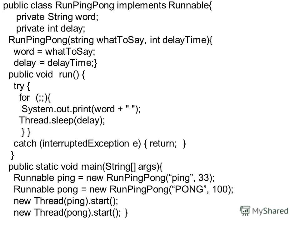 public class RunPingPong implements Runnable{ private String word; private int delay; RunPingPong(string whatToSay, int delayTime){ word = whatToSay; delay = delayTime;} public void run() { try { for (;;){ System.out.print(word +