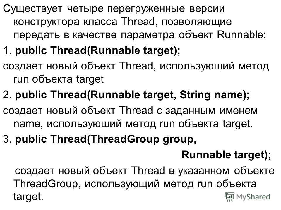 Существует четыре перегруженные версии конструктора класса Thread, позволяющие передать в качестве параметра объект Runnable: 1. public Thread(Runnable target); cоздает новый объект Thread, использующий метод run объекта target 2. public Thread(Runna