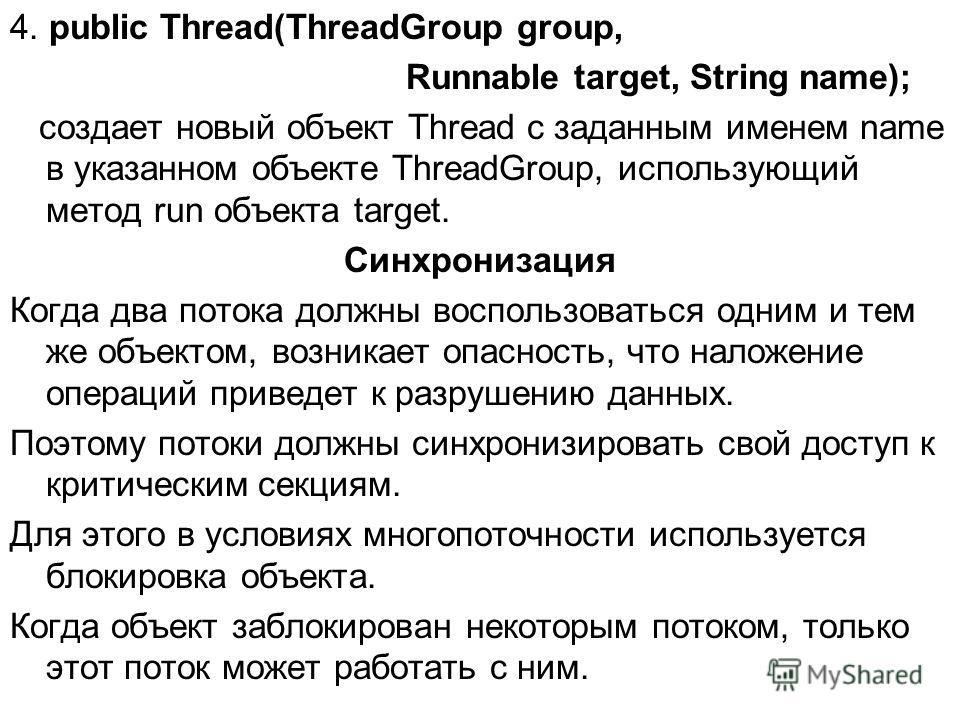 4. public Thread(ThreadGroup group, Runnable target, String name); cоздает новый объект Thread с заданным именем name в указанном объекте ThreadGroup, использующий метод run объекта target. Синхронизация Когда два потока должны воспользоваться одним