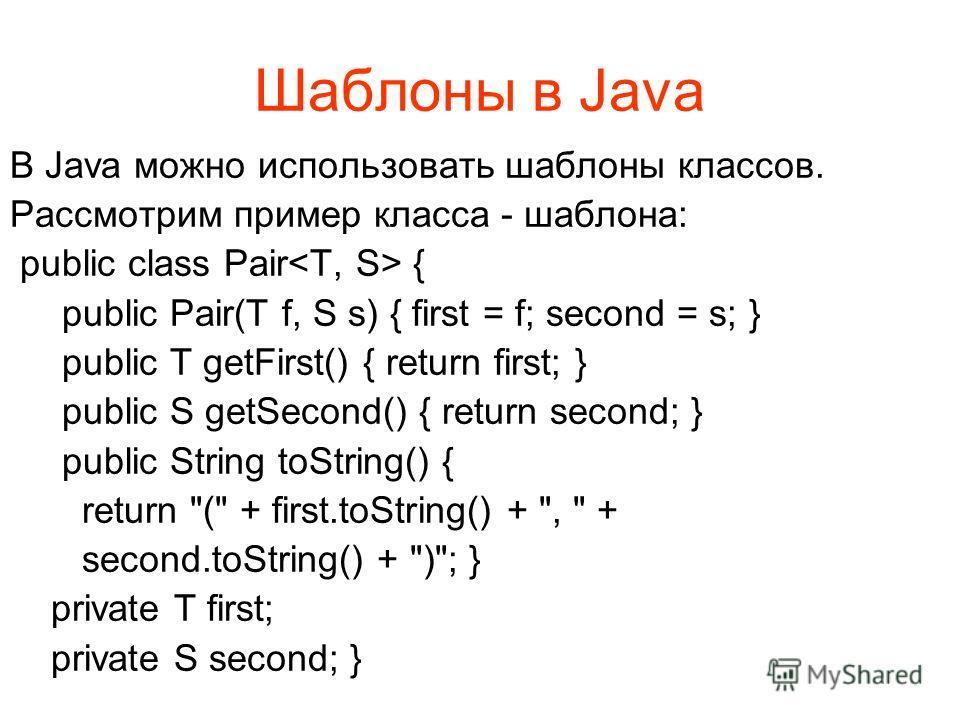 Шаблоны в Java В Java можно использовать шаблоны классов. Рассмотрим пример класса - шаблона: public class Pair { public Pair(T f, S s) { first = f; second = s; } public T getFirst() { return first; } public S getSecond() { return second; } public St