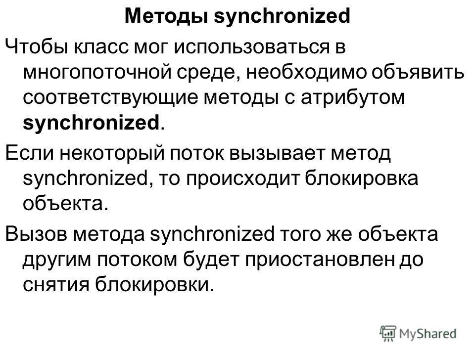 Методы synchronized Чтобы класс мог использоваться в многопоточной среде, необходимо объявить соответствующие методы с атрибутом synchronized. Если некоторый поток вызывает метод synchronized, то происходит блокировка объекта. Вызов метода synchroniz