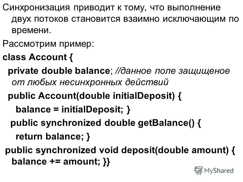 Синхронизация приводит к тому, что выполнение двух потоков становится взаимно исключающим по времени. Рассмотрим пример: class Account { private double balance; //данное поле защищеное от любых несинхронных действий public Account(double initialDepos