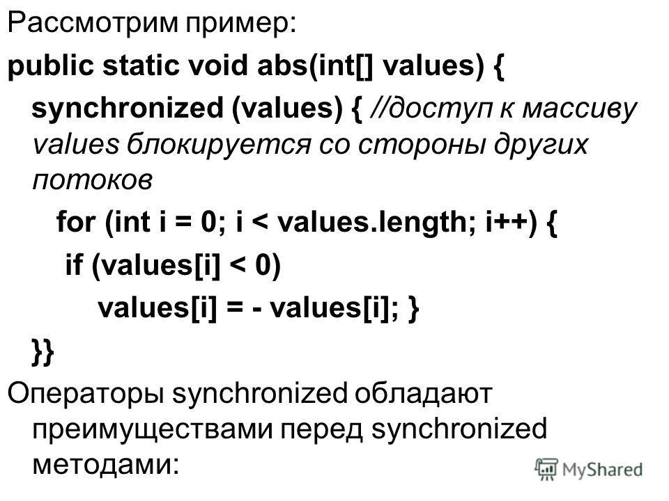 Рассмотрим пример: public static void abs(int[] values) { synchronized (values) { //доступ к массиву values блокируется со стороны других потоков for (int i = 0; i < values.length; i++) { if (values[i] < 0) values[i] = - values[i]; } }} Операторы syn