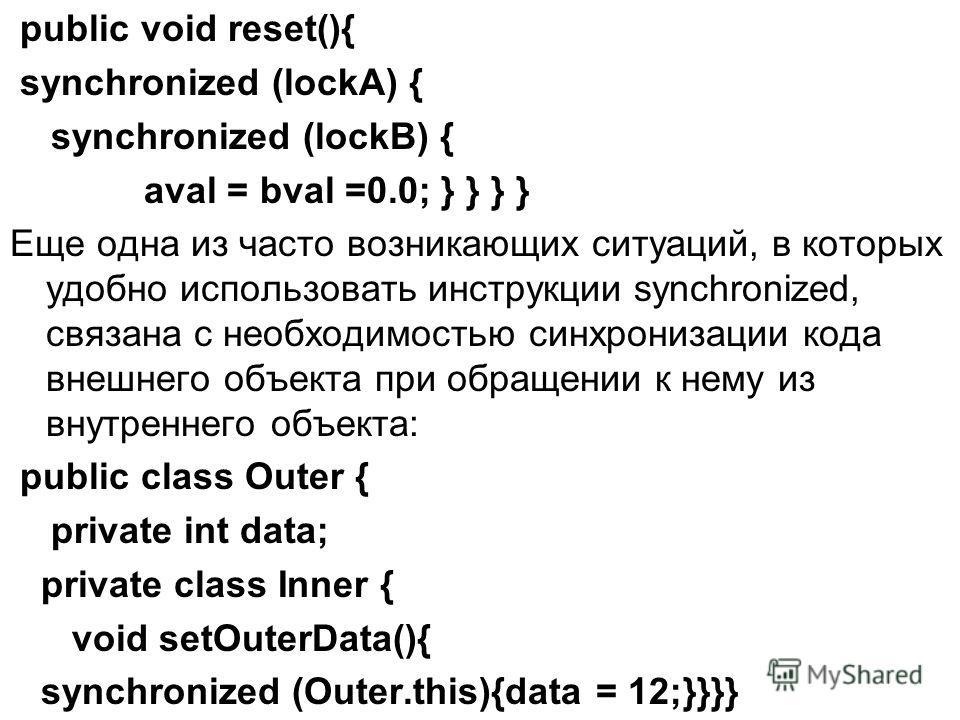 public void reset(){ synchronized (lockA) { synchronized (lockB) { aval = bval =0.0; } } } } Еще одна из часто возникающих ситуаций, в которых удобно использовать инструкции synchronized, связана с необходимостью синхронизации кода внешнего объекта п