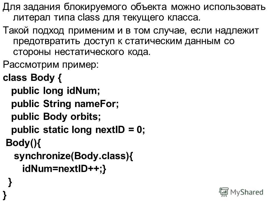 Для задания блокируемого объекта можно использовать литерал типа class для текущего класса. Такой подход применим и в том случае, если надлежит предотвратить доступ к статическим данным со стороны нестатического кода. Рассмотрим пример: class Body {