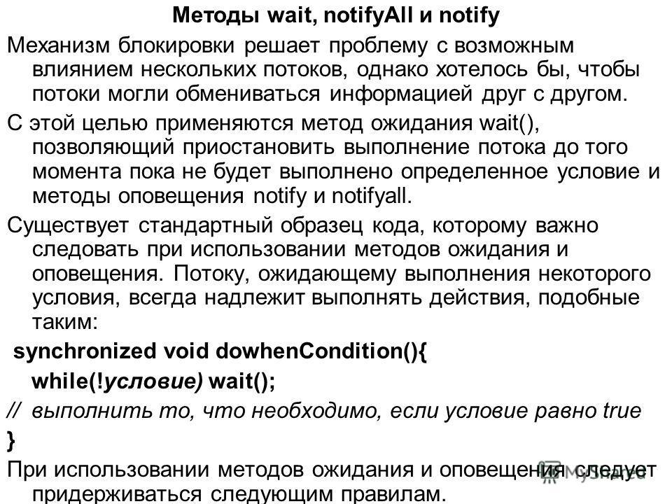 Методы wait, notifyAll и notify Механизм блокировки решает проблему с возможным влиянием нескольких потоков, однако хотелось бы, чтобы потоки могли обмениваться информацией друг с другом. С этой целью применяются метод ожидания wait(), позволяющий пр