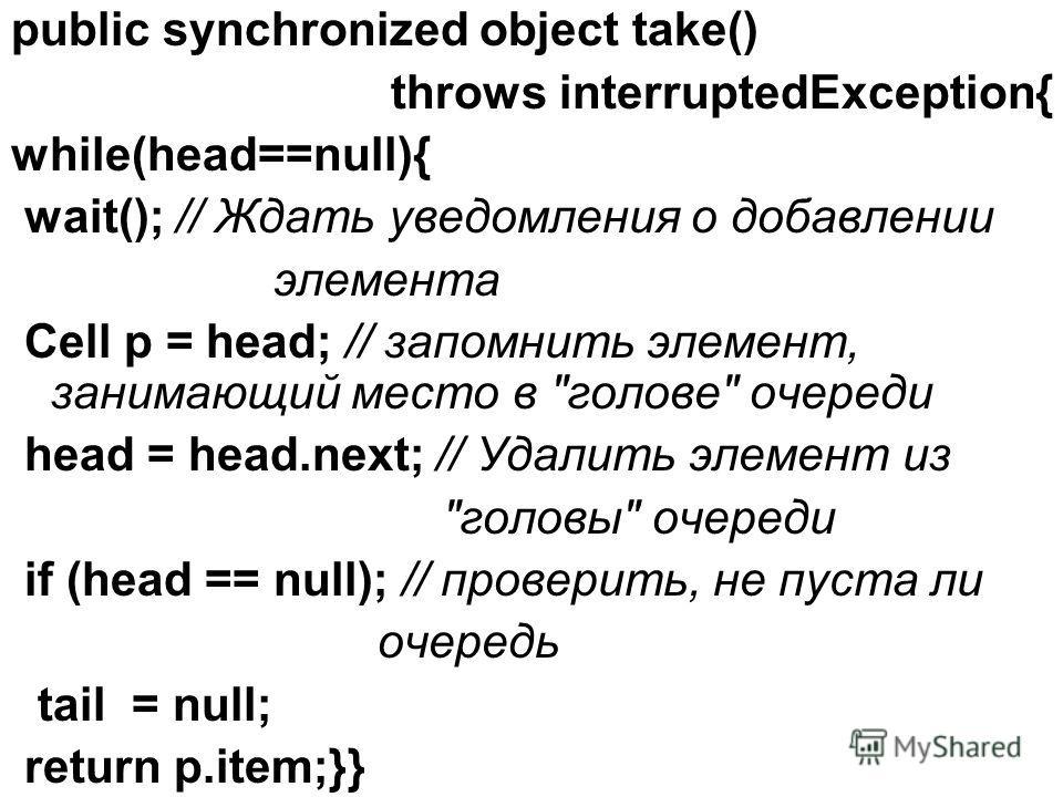 public synchronized object take() throws interruptedException{ while(head==null){ wait(); // Ждать уведомления о добавлении элемента Cell p = head; // запомнить элемент, занимающий место в