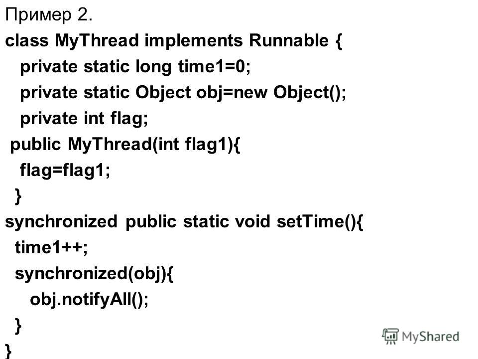 Пример 2. class MyThread implements Runnable { private static long time1=0; private static Object obj=new Object(); private int flag; public MyThread(int flag1){ flag=flag1; } synchronized public static void setTime(){ time1++; synchronized(obj){ obj
