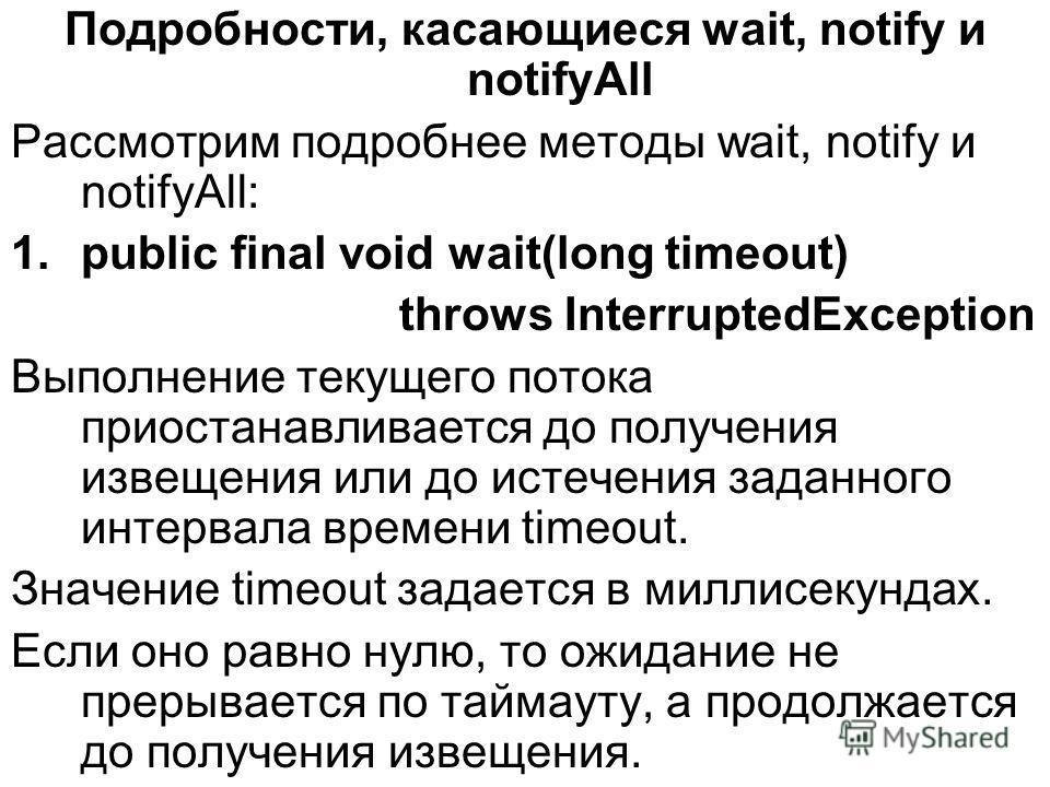 Подробности, касающиеся wait, notify и notifyAll Рассмотрим подробнее методы wait, notify и notifyAll: 1.public final void wait(long timeout) throws InterruptedException Выполнение текущего потока приостанавливается до получения извещения или до исте