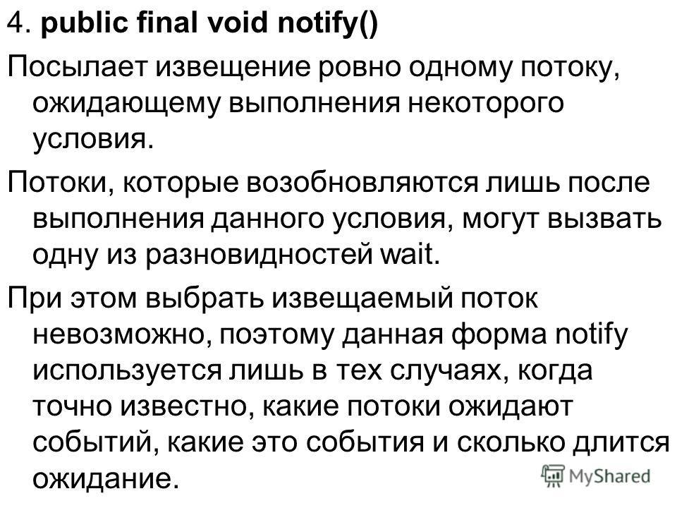 4. public final void notify() Посылает извещение ровно одному потоку, ожидающему выполнения некоторого условия. Потоки, которые возобновляются лишь после выполнения данного условия, могут вызвать одну из разновидностей wait. При этом выбрать извещаем