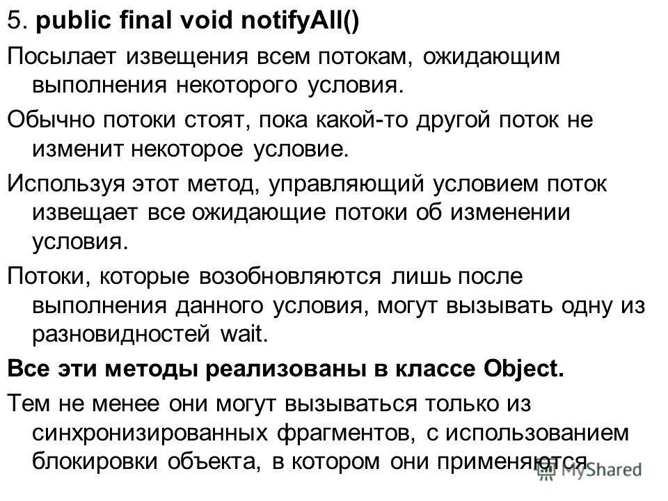 5. public final void notifyAll() Посылает извещения всем потокам, ожидающим выполнения некоторого условия. Обычно потоки стоят, пока какой-то другой поток не изменит некоторое условие. Используя этот метод, управляющий условием поток извещает все ожи