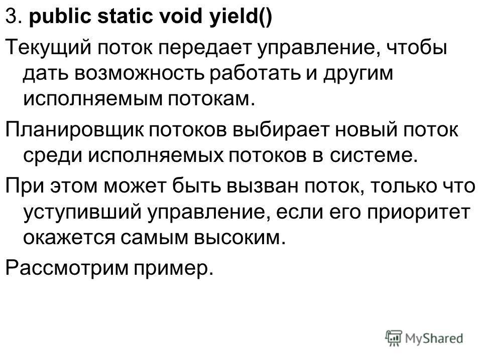 3. public static void yield() Текущий поток передает управление, чтобы дать возможность работать и другим исполняемым потокам. Планировщик потоков выбирает новый поток среди исполняемых потоков в системе. При этом может быть вызван поток, только что