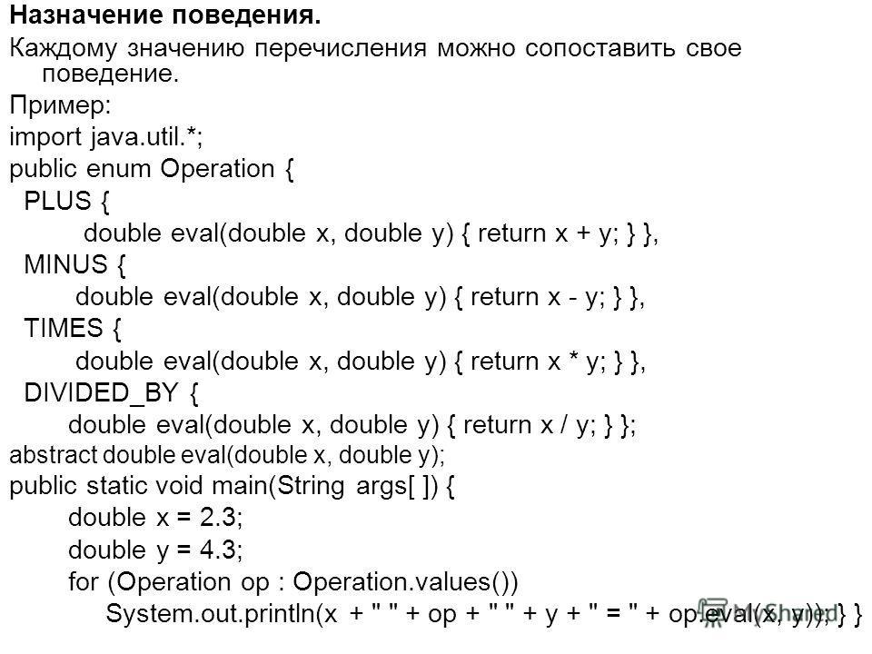 Назначение поведения. Каждому значению перечисления можно сопоставить свое поведение. Пример: import java.util.*; public enum Operation { PLUS { double eval(double x, double y) { return x + y; } }, MINUS { double eval(double x, double y) { return x -