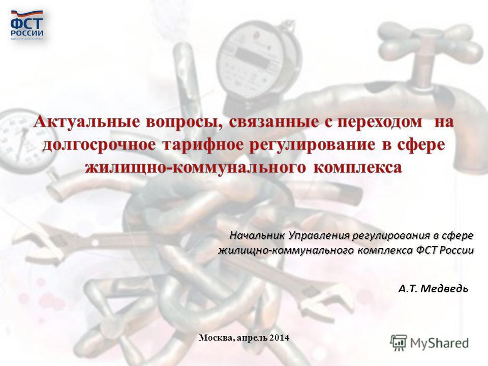 Москва, апрель 2014 Начальник Управления регулирования в сфере жилищно-коммунального комплекса ФСТ России А.Т. Медведь