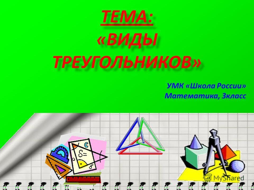 ТЕМА: «ВИДЫ ТРЕУГОЛЬНИКОВ» УМК «Школа России» Математика, 3класс 1