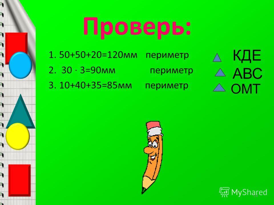 Проверь: 1. 50+50+20=120мм периметр 2. 30 · 3=90мм периметр 3. 10+40+35=85мм периметр КДЕ АВС ОМТ 14