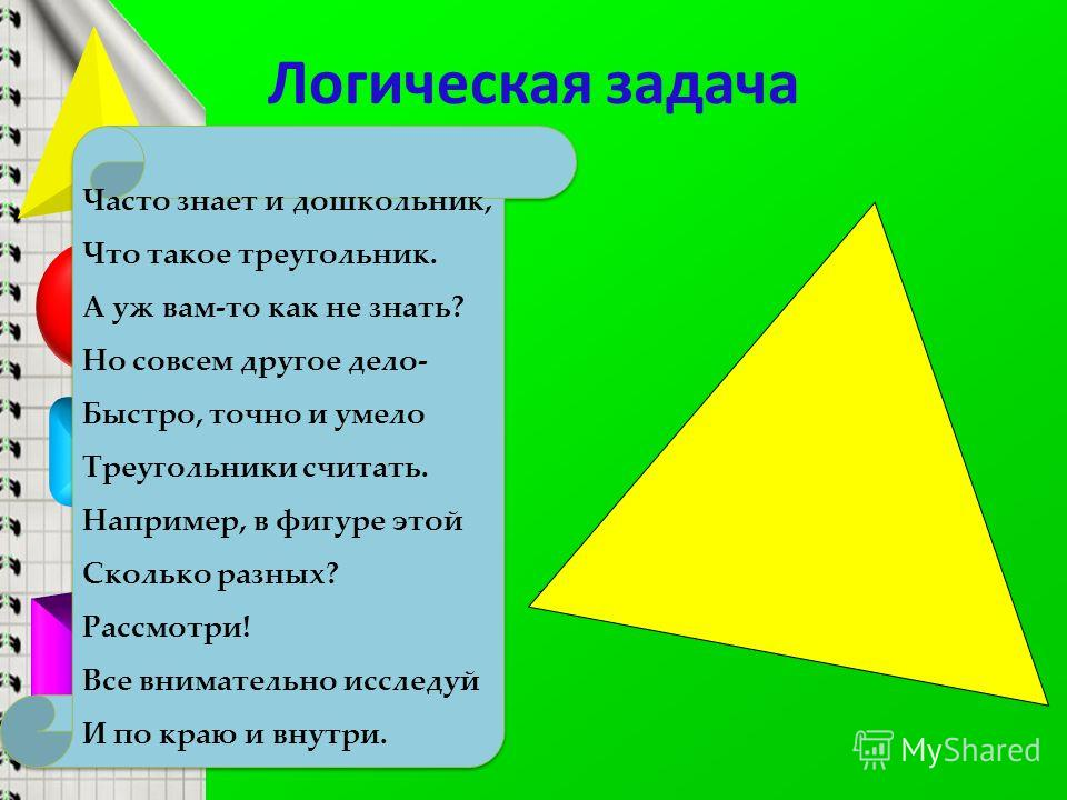 Логическая задача Часто знает и дошкольник, Что такое треугольник. А уж вам-то как не знать? Но совсем другое дело- Быстро, точно и умело Треугольники считать. Например, в фигуре этой Сколько разных? Рассмотри! Все внимательно исследуй И по краю и вн