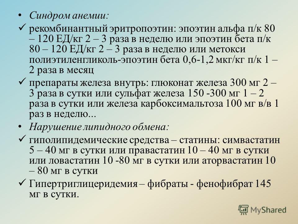 Синдром анемии: рекомбинантный эритропоэтин: эпоэтин альфа п/к 80 – 120 ЕД/кг 2 – 3 раза в неделю или эпоэтин бета п/к 80 – 120 ЕД/кг 2 – 3 раза в неделю или метокси полиэтиленгликоль-эпоэтин бета 0,6-1,2 мкг/кг п/к 1 – 2 раза в месяц препараты желез