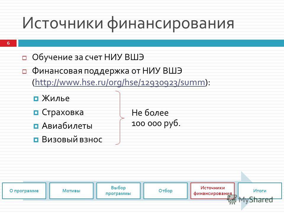 Источники финансирования Обучение за счет НИУ ВШЭ Финансовая поддержка от НИУ ВШЭ (http://www.hse.ru/org/hse/12930923/summ):http://www.hse.ru/org/hse/12930923/summ Жилье Страховка Авиабилеты Визовый взнос 6 О программеМотивы Выбор программы Отбор Ист