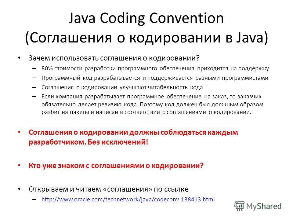 Java Coding Convention (Соглашения о кодировании в Java) Зачем использовать соглашения о кодировании? – 80% стоимости разработки программного обеспечения приходится на поддержку – Программный код разрабатывается и поддерживается разными программистам