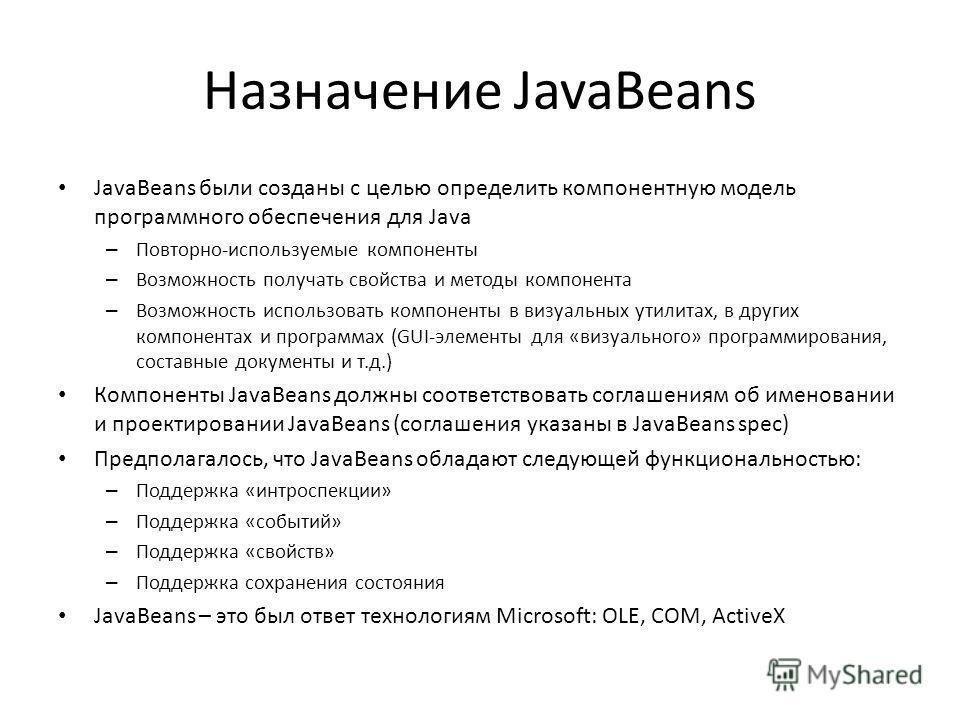 Назначение JavaBeans JavaBeans были созданы с целью определить компонентную модель программного обеспечения для Java – Повторно-используемые компоненты – Возможность получать свойства и методы компонента – Возможность использовать компоненты в визуал