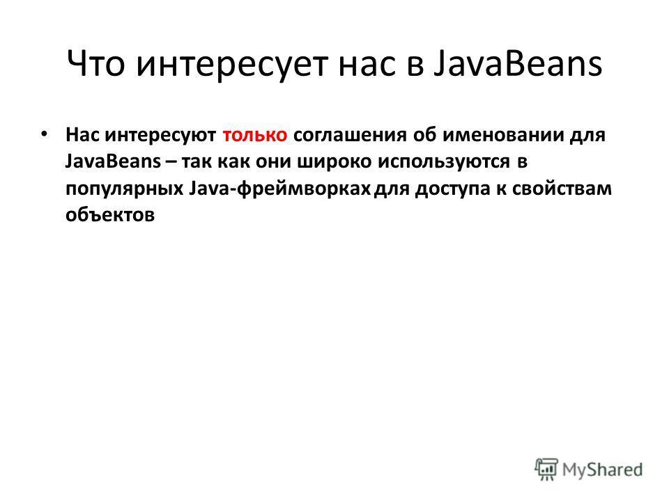 Что интересует нас в JavaBeans Нас интересуют только соглашения об именовании для JavaBeans – так как они широко используются в популярных Java-фреймворках для доступа к свойствам объектов