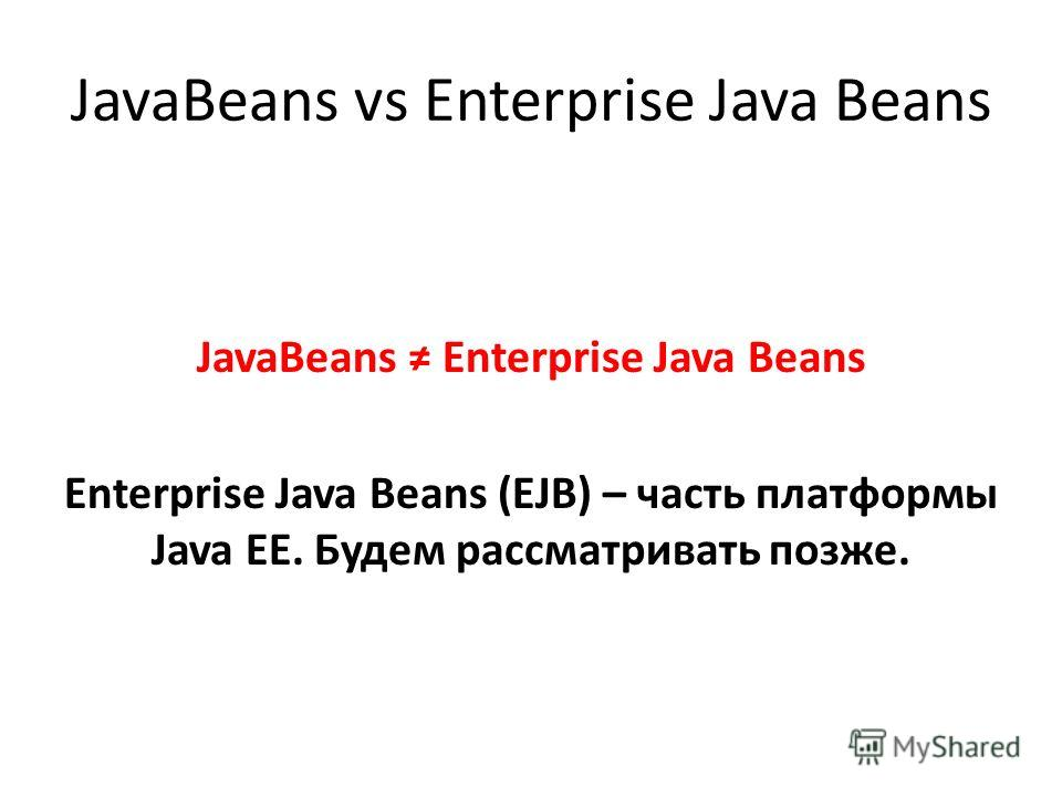 JavaBeans vs Enterprise Java Beans JavaBeans Enterprise Java Beans Enterprise Java Beans (EJB) – часть платформы Java EE. Будем рассматривать позже.