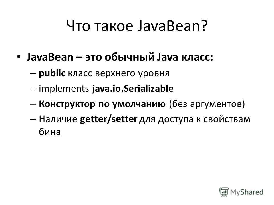 Что такое JavaBean? JavaBean – это обычный Java класс: – public класс верхнего уровня – implements java.io.Serializable – Конструктор по умолчанию (без аргументов) – Наличие getter/setter для доступа к свойствам бина