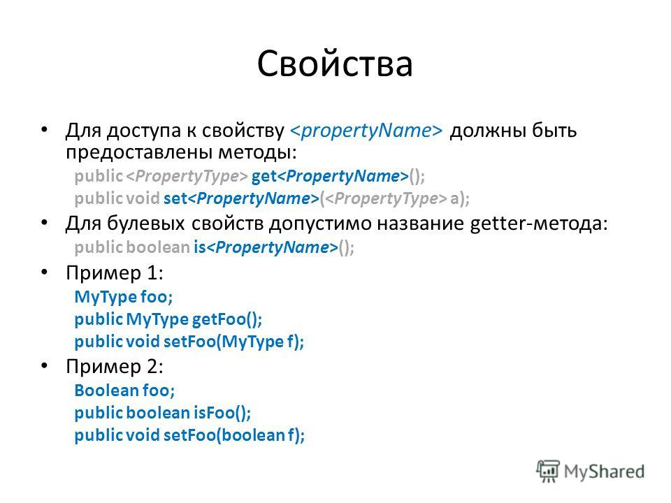 Свойства Для доступа к свойству должны быть предоставлены методы: public get (); public void set ( a); Для булевых свойств допустимо название getter-метода: public boolean is (); Пример 1: MyType foo; public MyType getFoo(); public void setFoo(MyType
