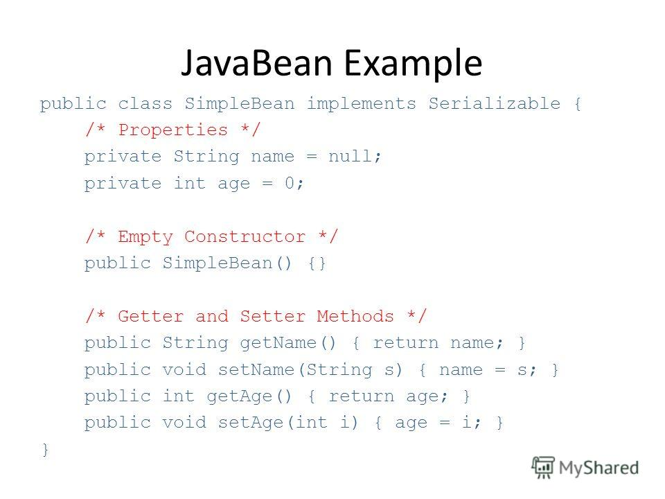 JavaBean Example public class SimpleBean implements Serializable { /* Properties */ private String name = null; private int age = 0; /* Empty Constructor */ public SimpleBean() {} /* Getter and Setter Methods */ public String getName() { return name;