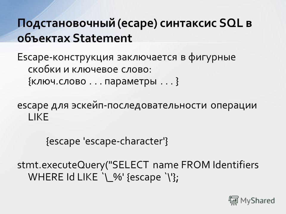 Escape-конструкция заключается в фигурные скобки и ключевое слово: {ключ.слово... параметры... } escape для эскейп-последовательности операции LIKE {escape 'escape-character'} stmt.executeQuery(