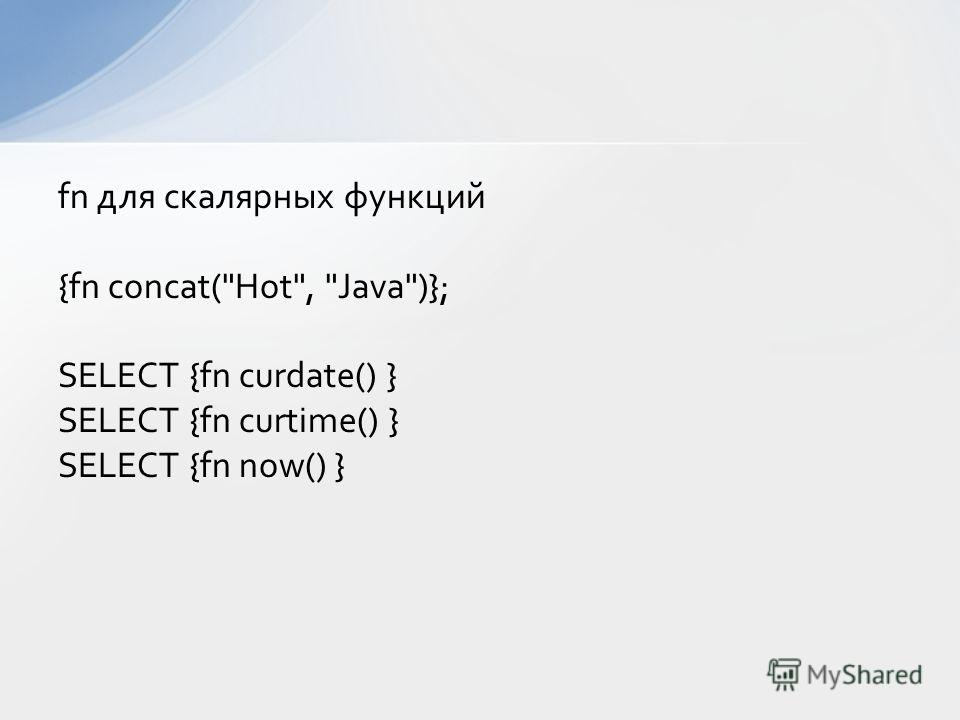 fn для скалярных функций {fn concat(Hot, Java)}; SELECT {fn curdate() } SELECT {fn curtime() } SELECT {fn now() }