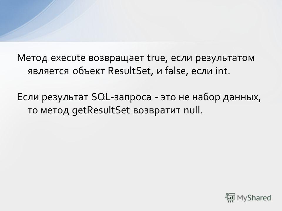 Метод execute возвращает true, если результатом является объект ResultSet, и false, если int. Если результат SQL-запроса - это не набор данных, то метод getResultSet возвратит null.