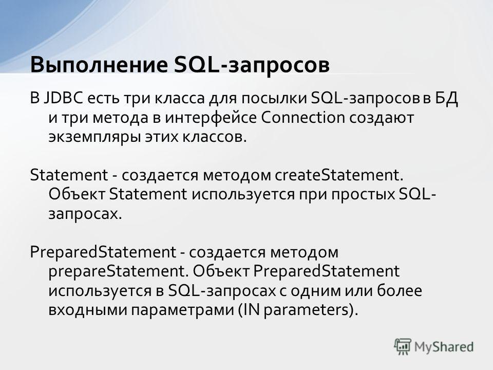 В JDBC есть три класса для посылки SQL-запросов в БД и три метода в интерфейсе Connection создают экземпляры этих классов. Statement - создается методом createStatement. Объект Statement используется при простых SQL- запросах. PreparedStatement - соз