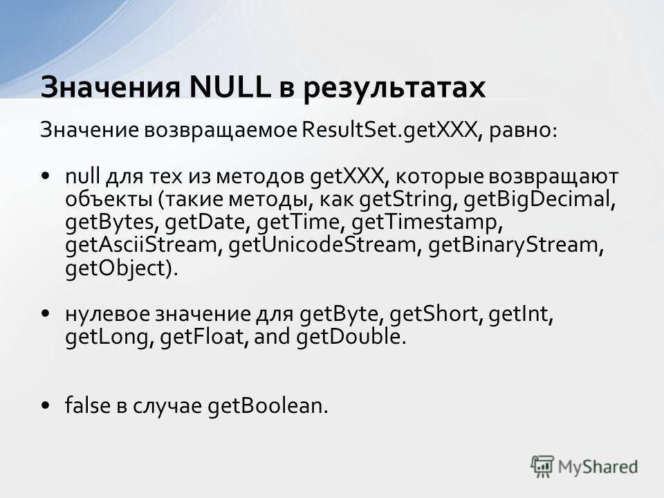 Значение возвращаемое ResultSet.getXXX, равно: null для тех из методов getXXX, которые возвращают объекты (такие методы, как getString, getBigDecimal, getBytes, getDate, getTime, getTimestamp, getAsciiStream, getUnicodeStream, getBinaryStream, getObj