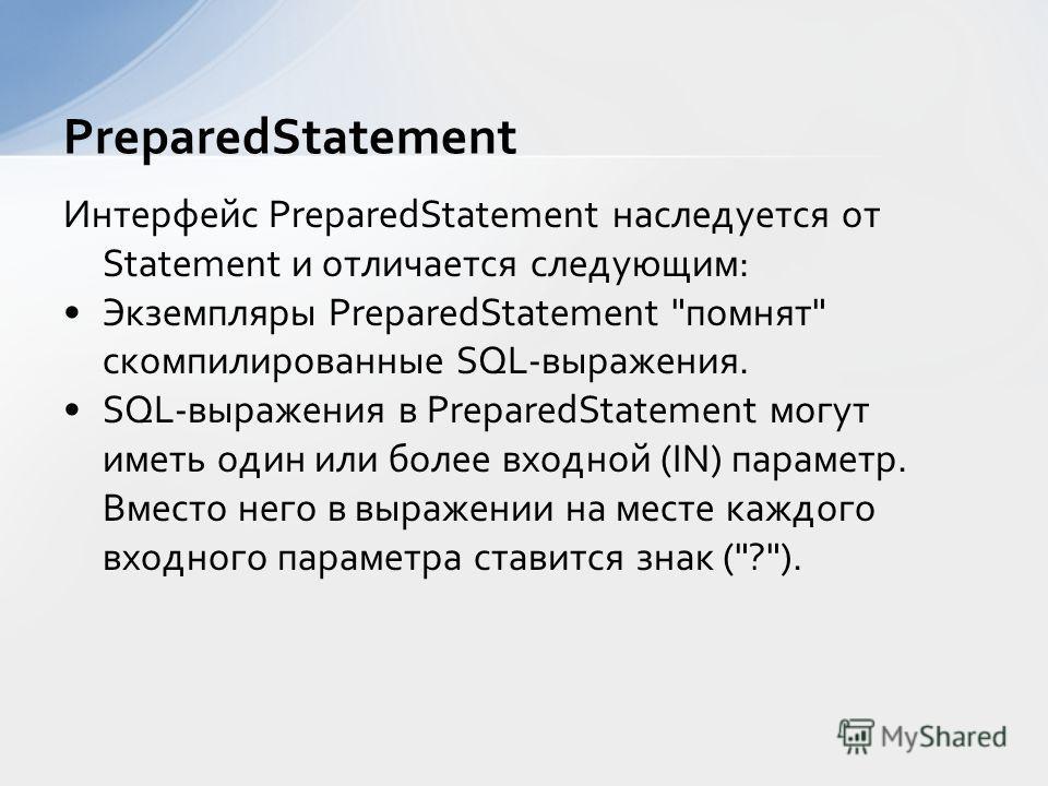 Интерфейс PreparedStatement наследуется от Statement и отличается следующим: Экземпляры PreparedStatement